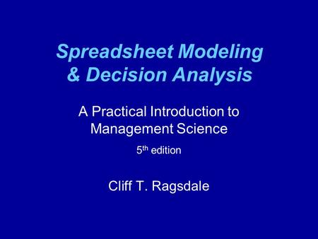 Spreadsheet Modeling & Decision Analysis A Practical Introduction to Management Science 5 th edition Cliff T. Ragsdale.
