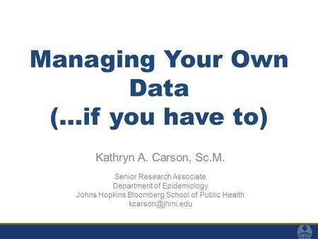 Managing Your Own Data (…if you have to) Kathryn A. Carson, Sc.M. Senior Research Associate Department of Epidemiology Johns Hopkins Bloomberg School of.