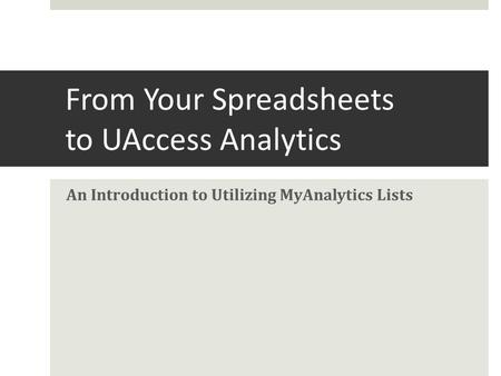From Your Spreadsheets to UAccess Analytics An Introduction to Utilizing MyAnalytics Lists.