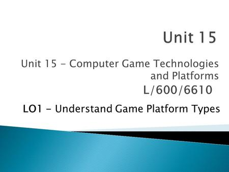 Unit 15 - Computer Game Technologies <strong>and</strong> Platforms L/600/6610 LO1 - Understand Game Platform Types.