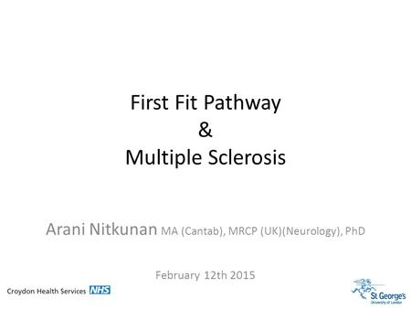 Arani Nitkunan MA (Cantab), MRCP (UK)(Neurology), PhD February 12th 2015 First Fit Pathway & Multiple Sclerosis.