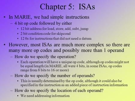 Chapter 5: ISAs In MARIE, we had simple instructions –4 bit op code followed by either 12 bit address for load, store, add, subt, jump 2 bit condition.