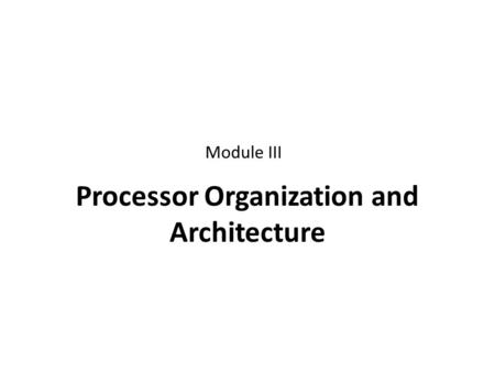 Processor Organization and Architecture Module III.
