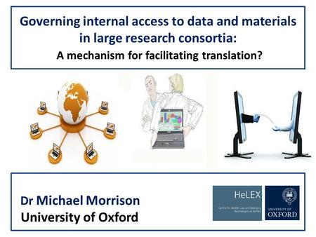 Governing internal access to data and materials in large research consortia: A mechanism for facilitating translation? Dr Michael Morrison University of.