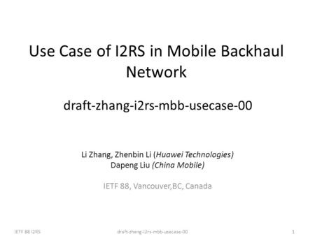 Draft-zhang-i2rs-mbb-usecase-00IETF 88 I2RS1 Use Case of I2RS in Mobile Backhaul Network draft-zhang-i2rs-mbb-usecase-00 Li Zhang, Zhenbin Li (Huawei Technologies)