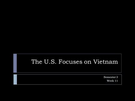 The U.S. Focuses on Vietnam Semester 2 Week 11. Vietnamese History  When the Japanese seized power in Vietnam during WWII, it was one more example of.