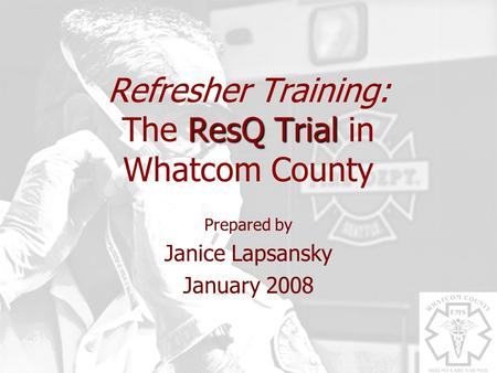 ResQ Trial Refresher Training: The ResQ Trial in Whatcom County Prepared by Janice Lapsansky January 2008.