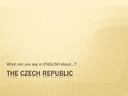 What can you say in ENGLISH about…?. The Czech Republic is located in Central Europe. It shares borders with Germany, Poland, Slovakia and Austria. It.