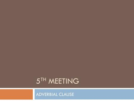 5 TH MEETING ADVERBIAL CLAUSE. What is Adverb?  An adverb is a word that tells us more about a verb.  It qualifies or modifies a verb.  Adverbs.