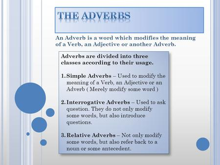 An Adverb is a word which modifies the meaning of a Verb, an Adjective or another Adverb. Adverbs are divided into three classes according to their usage.