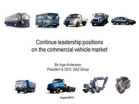Continue leadership positions on the commercial vehicle market August 2010 Bo Inge Andersson President & CEO, GAZ Group.