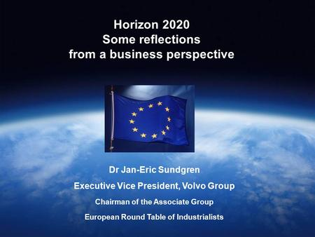 Horizon 2020 Some reflections from a business perspective Dr Jan-Eric Sundgren Executive Vice President, Volvo Group Chairman of the Associate Group European.