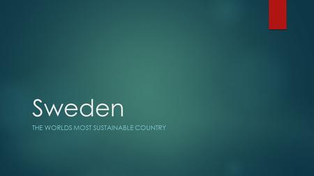 Sweden THE WORLDS MOST SUSTAINABLE COUNTRY. The Most Sustainable Sweden was given the title of the world's most sustainable country in 2013 because of.