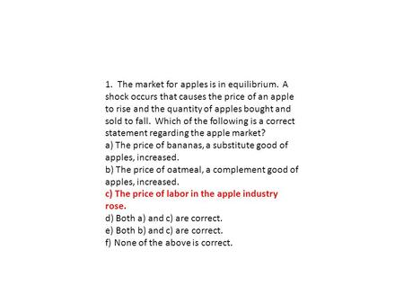 1. The market for apples is in equilibrium. A shock occurs that causes the price of an apple to rise and the quantity of apples bought and sold to fall.