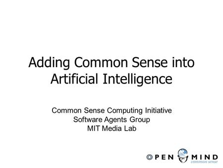 Adding Common Sense into Artificial Intelligence Common Sense Computing Initiative Software Agents Group MIT Media Lab.
