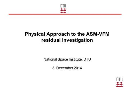 Physical Approach to the ASM-VFM residual investigation National Space Institute, DTU 3. December 2014.