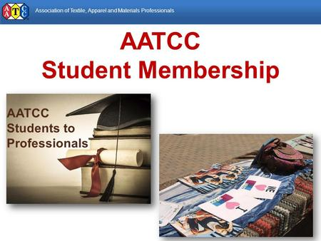 Association of Textile, Apparel and Materials Professionals AATCC Students to Professionals AATCC Student Membership.