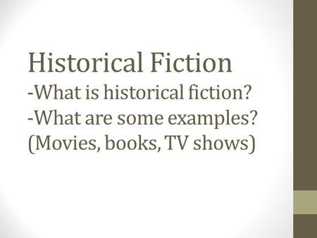 Historical Fiction -What is historical fiction? -What are some examples? (Movies, books, TV shows)