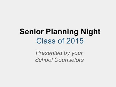 Senior Planning Night Class of 2015 Presented by your School Counselors.