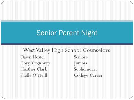 West Valley High School Counselors Dawn Hester Seniors Cory Kingsbury Juniors Heather Clark Sophomores Shelly O'Neill College Career Senior Parent Night.