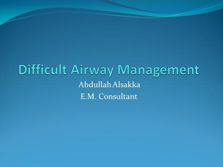 Abdullah Alsakka E.M. Consultant. Questions For The Emergency Physician: 1. Can I predict the difficult airway? 2. How often can I expect to be faced.