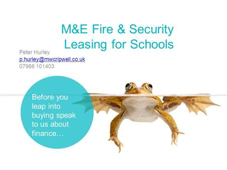 M&E Fire & Security Leasing for Schools Peter Hurley 07966 101403 Before you leap into buying speak to us about finance…