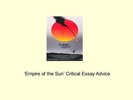 "empire of the sun english literature essay Empire of the sun: essay question: ""compare and contrast life for jim in shanghai and the camps and how these settings hurt or helped jim's survival "" living and growing up as a foreigner in shanghai, life for jim was very easy and luxurious until he was captivated and taken hostage in a war camp."