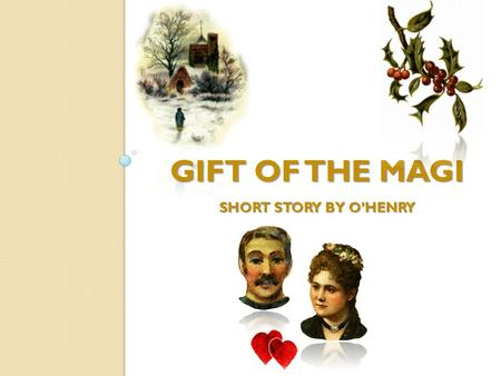 GIFT OF THE MAGI SHORT STORY BY O'HENRY. One dollar and eighty-seven cents. That was all. And sixty cents of it was in pennies. Pennies saved one and.