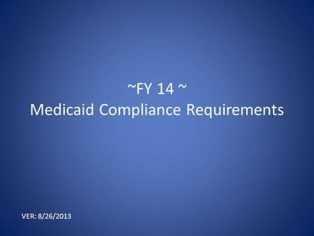 ~FY 14 ~ Medicaid Compliance Requirements VER: 8/26/2013.