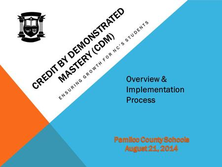 CREDIT BY DEMONSTRATED MASTERY (CDM) ENSURING GROWTH FOR NC'S STUDENTS Overview & Implementation Process.