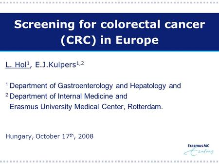Screening for colorectal cancer (CRC) in Europe L. Hol 1, E.J.Kuipers 1,2 1 Department of Gastroenterology and Hepatology and 2 Department of Internal.