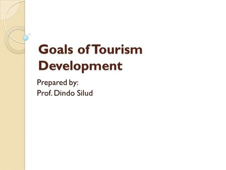 Goals of Tourism Development Prepared by: Prof. Dindo Silud.