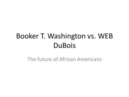 Booker T. Washington vs. WEB DuBois The future of African Americans.