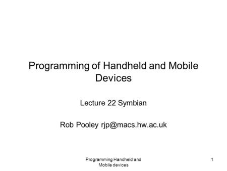 Programming Handheld and Mobile devices 1 Programming of Handheld and Mobile Devices Lecture 22 Symbian Rob Pooley
