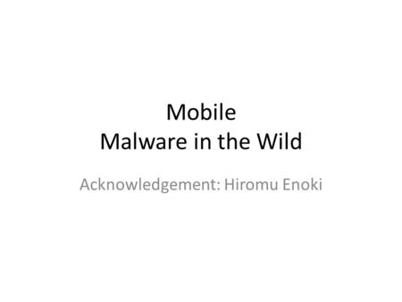 Mobile Malware in the Wild Acknowledgement: Hiromu Enoki.