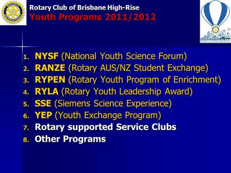 Rotary Club of Brisbane High-Rise Youth Programs 2011/2012 1. NYSF (National Youth Science Forum) 2. RANZE (Rotary AUS/NZ Student Exchange) 3. RYPEN (Rotary.