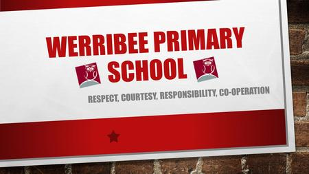 WERRIBEE PRIMARY SCHOOL RESPECT, COURTESY, RESPONSIBILITY, CO-OPERATION.