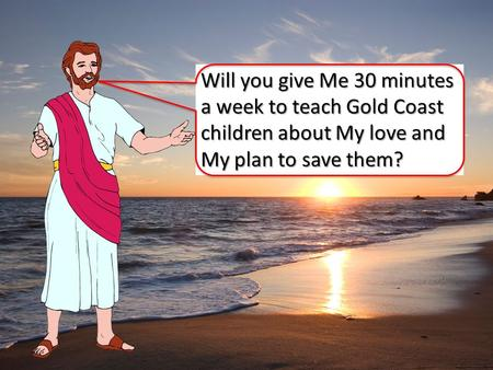 Will you give Me 30 minutes a week to teach Gold Coast children about My love and My plan to save them?