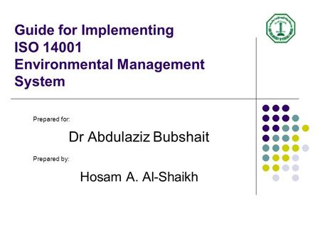 Guide for Implementing ISO 14001 Environmental Management System Prepared for: Dr Abdulaziz Bubshait Prepared by: Hosam A. Al-Shaikh.