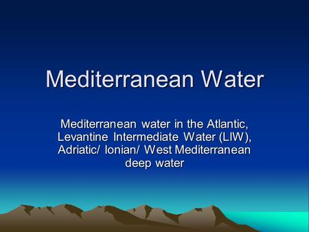 Mediterranean Water Mediterranean water in the Atlantic, Levantine Intermediate Water (LIW), Adriatic/ Ionian/ West Mediterranean deep water.