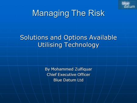Managing The Risk Solutions and Options Available Utilising Technology By Mohammed Zulfiquar Chief Executive Officer Blue Datum Ltd.