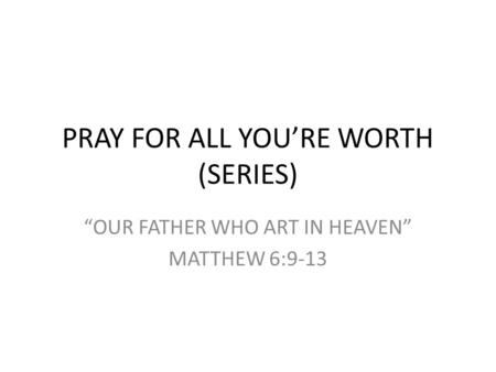 "PRAY FOR ALL YOU'RE WORTH (SERIES) ""OUR FATHER WHO ART IN HEAVEN"" MATTHEW 6:9-13."