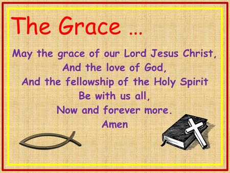 The Grace … May the grace of our Lord Jesus Christ, And the love of God, And the fellowship of the Holy Spirit Be with us all, Now and forever more. Amen.
