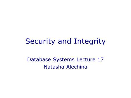 Security and Integrity Database Systems Lecture 17 Natasha Alechina.
