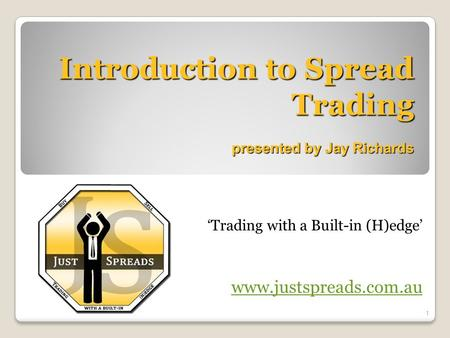 Introduction to Spread Trading presented by Jay Richards 'Trading with a Built-in (H)edge' www.justspreads.com.au 1.