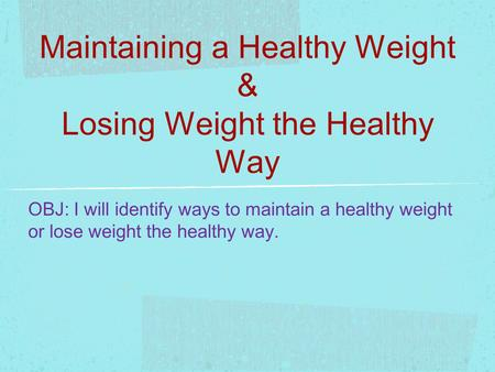 Maintaining a Healthy Weight & Losing Weight the Healthy Way OBJ: I will identify ways to maintain a healthy weight or lose weight the healthy way.