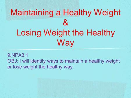 Maintaining a Healthy Weight & Losing Weight the Healthy Way 9.NPA3.1 OBJ: I will identify ways to maintain a healthy weight or lose weight the healthy.