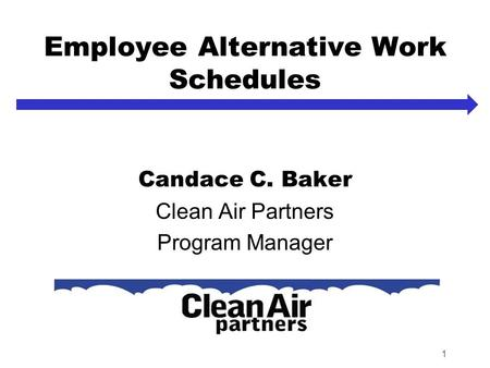 1 Employee Alternative Work Schedules Candace C. Baker Clean Air Partners Program Manager.