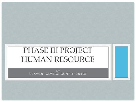 BY DEAVON, ALVINA, CONNIE, JOYCE PHASE III PROJECT HUMAN RESOURCE.