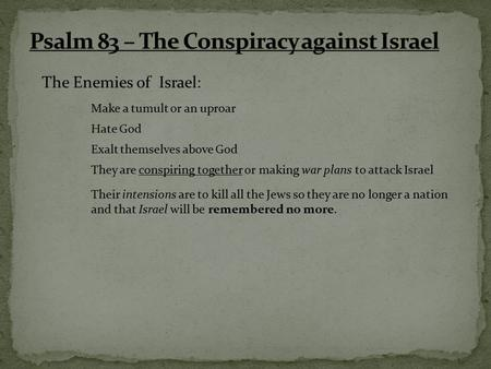 The Enemies of Israel: Make a tumult or an uproar Hate God Exalt themselves above God They are conspiring together or making war plans to attack Israel.
